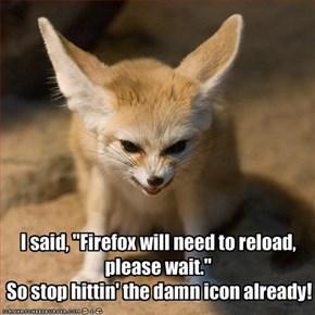 "I said, ""Firefox will need to reload, please wait.""  So stop hittin' the damn icon already!"