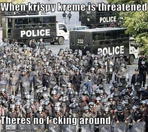 When krispy kreme is threatened  Theres no f*cking around