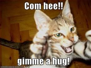 Com hee!!  gimme a hug!