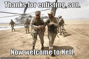 Thanks for enlisting, son.  Now welcome to Hell.
