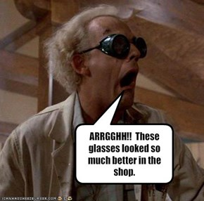 ARRGGHH!!  These glasses looked so much better in the shop.