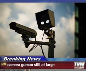 Breaking News - camera guman still at large