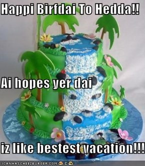 Happi Birfdai To Hedda!! Ai hopes yer dai iz like bestest vacation!!!