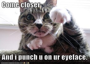 Come closer    And i punch u on ur eyeface.