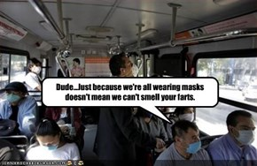 Dude...Just because we're all wearing masks doesn't mean we can't smell your farts.