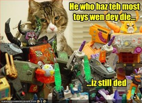 He who haz teh most toys wen dey die...