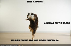 SHES A MANIAC! A MANIAC ON THE FLOOR AN SHES DNCING LIKE SHE NEVER DANCED B4!