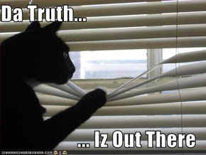 Da Truth...  ... Iz Out There