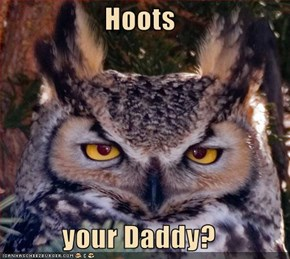 Hoots  your Daddy?