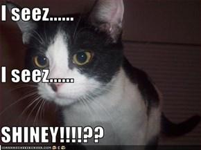 I seez...... I seez...... SHINEY!!!!??
