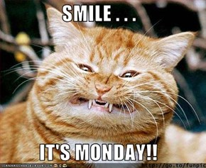 SMILE . . .  IT'S MONDAY!!