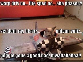 warp driv no... lite sped no... aha phaserz! set deth ray blastr...                  milyun voltz... goggie gone 4 good nao! mwahahahaa!!