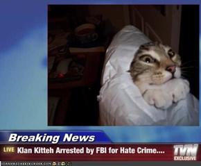 Breaking News - Klan Kitteh Arrested by FBI for Hate Crime....