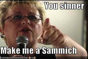 You sinner  Make me a Sammich