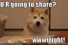 U R going to share?  wwwrright!