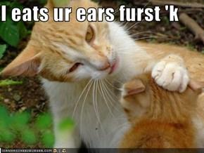 I eats ur ears furst 'k
