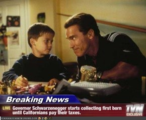 Breaking News - Governor Schwarzenegger starts collecting first born until Californians pay their taxes.