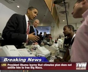 Breaking News - President Obama learns that stimulus plan does not entitle him to free Big Macs.