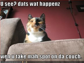 U see? dats wat happenz  wen u take mah spot on da couch.
