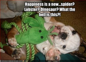 Happiness is a new...spider? Lobster? Dinosaur? What the hell is this?!