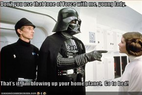 Don't you use that tone of Force with me, young lady.      But... That's it! I'm blowing up your home planet.  Go to bed!