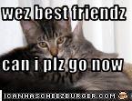 wez best friendz  can i plz go now
