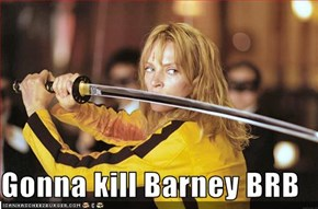 Gonna kill Barney BRB