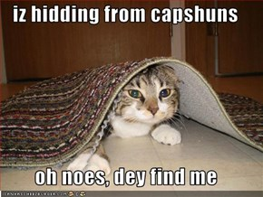iz hidding from capshuns  oh noes, dey find me