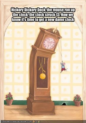 Hickory Dickory Dock, the mouse ran up the clock, the clock struck 13, Now we know it's time to get a new damn clock
