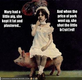 Mary had a little pig, she kept it fat and plastered...