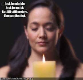 Jack be nimble, Jack be quick, But Jill still prefers, The candlestick.