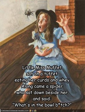 "Little Miss Muffet  sat on a tuffet eating her curds and whey Along came a spider who sat down beside her and said: ""What's in the bowl b*tch?"""