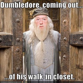 Dumbledore, coming out...  ...of his walk-in closet.