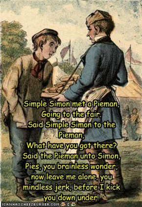 Simple Simon met a Pieman,  Going to the fair.  Said Simple Simon to the Pieman,  What have you got there?  Said the Pieman unto Simon,  Pies, you brainless wonder, now leave me alone, you mindless jerk, before I kick you down under!