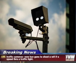 Breaking News - traffic cameras- now hav guns to shoot u wif if u speed thru a traffic light.