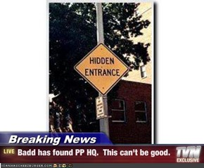 Breaking News - Badd has found PP HQ.  This can't be good.