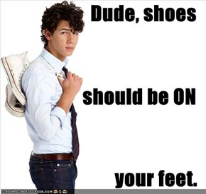 Dude, shoes should be ON your feet.
