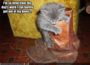 I'm so tired from the day's work I can barely get out of my boots...