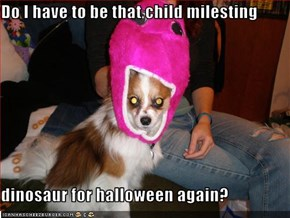 Do I have to be that child milesting  dinosaur for halloween again?
