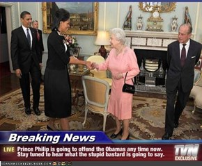 Breaking News - Prince Philip is going to offend the Obamas any time now. Stay tuned to hear what the stupid bastard is going to say.