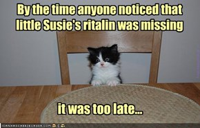 By the time anyone noticed that  little Susie's ritalin was missing