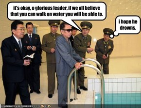 it's okay, o glorious leader, if we all believe that you can walk on water you will be able to.