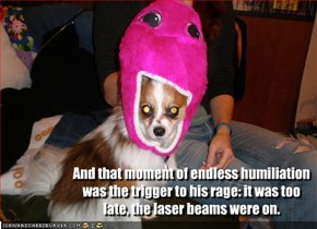 And that moment of endless humiliation was the trigger to his rage: it was too late, the laser beams were on.