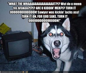 """""""WHAT THE WHAAAAAAAAAAAAAAAT?!? Wut do u meen tvs broken?!?!? ARE U KIDDIN' MEH?!? TURN IT OOOOOOOOOOOOON! Sawyer was kickin' Jacks ass! TURN IT ON, FOR GOD SAKE, TURN IT OOOOOOOOOOOOOOON!"""""""