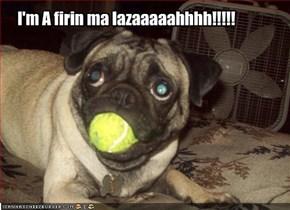I'm A firin ma lazaaaaahhhh!!!!!