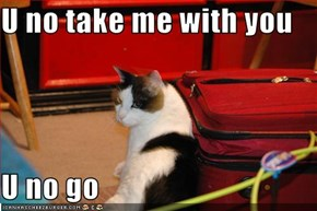 U no take me with you  U no go