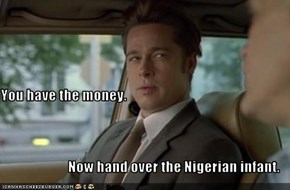 You have the money. Now hand over the Nigerian infant.