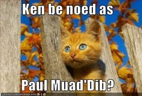 Ken be noed as  Paul Muad'Dib?
