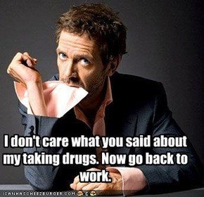 I don't care what you said about my taking drugs. Now go back to work.