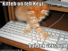 """""""Kitteh on teh Keyz"""" . . .  . . . hai-tek vershun"""